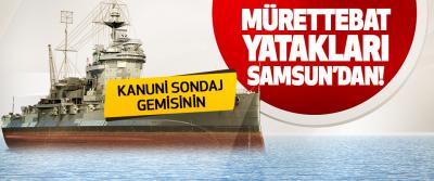 Kanuni Sondaj Gemisinin Mürettebat Yatakları Samsun'dan!