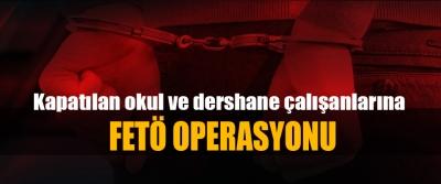 Kapatılan okul ve dershane çalışanlarına Fetö Operasyonu