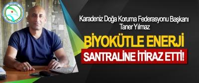 Karadeniz Doğa Koruma Federasyonu Başkanı Taner Yılmaz, Biyokütle enerji santraline itiraz etti!