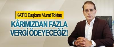 KATİD Başkanı Murat Toktaş: Kârımızdan fazla vergi ödeyeceğiz!