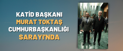 Katid Başkanı Murat Toktaş Cumhurbaşkanlığı Sarayı'nda