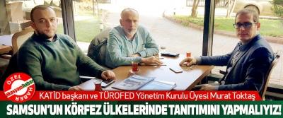 KATİD başkanı ve TÜROFED Yönetim Kurulu Üyesi Murat Toktaş: Samsun'un körfez ülkelerinde tanıtımını yapmalıyız!