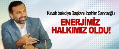 Kavak belediye Başkanı İbrahim Sarıcaoğlu: Enerjimiz halkımız oldu!