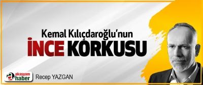 Kemal Kılıçdaroğlu'nun İnce korkusu!