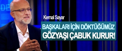 Kemal Sayar: Başkaları İçin Döktüğümüz Gözyaşı Çabuk Kurur!