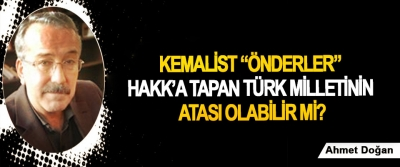 """Kemalist """"önderler"""" Hakk'a tapan Türk milletinin atası olabilir mi?"""