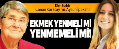 Kim haklı Canan Karatay mı, Aysun İpek mi! Ekmek yenmeli mi yenmemeli mi!