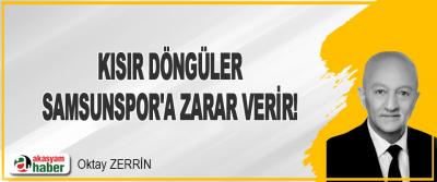 Kısır Döngüler Samsunspor'a Zarar Verir!