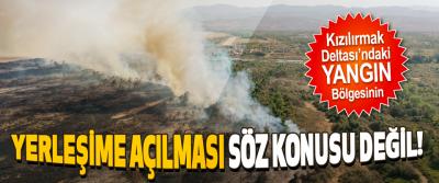 Kızılırmak Deltası'ndaki Yangın Bölgesinin Yerleşime Açılması Söz Konusu Değil!