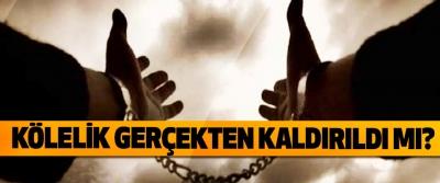 Kölelik gerçekten kaldırıldı mı?