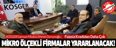 KOSGEB Samsun Müdürü Ahmet Dursunoğlu; Faizsiz Krediden Daha Çok Mikro Ölçekli Firmalar Yararlanacak!