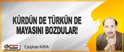 Kürdün de Türkün de Mayasını Bozdular!