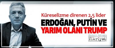 Küreselizme direnen 2,5 lider Erdoğan, Putin Ve Yarım Olanı Trump