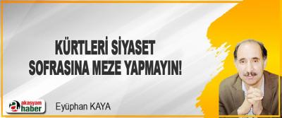 Kürtleri Siyaset Sofrasına Meze Yapmayın!