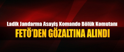 Ladik Jandarma Asayiş Komando Bölük Komutanı FETÖ'den gözaltına alındı