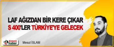 Laf Ağızdan Bir Kere Çıkar, S 400'ler Türkiye'ye Gelecek