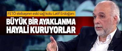 Latif Erdoğan: Büyük Bir Ayaklanma Hayali Kuruyorlar