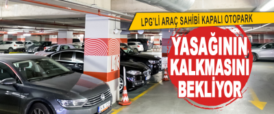 LPG'li Araç Sahibi Kapalı Otopark Yasağının Kalkmasını Bekliyor
