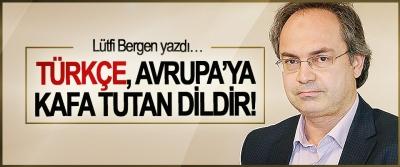 Lütfi Bergen yazdı… Türkçe, Avrupa'ya kafa tutan dildir!