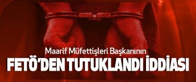 Maarif Müfettişleri Başkanının Fetö'den Tutuklandı İddiası