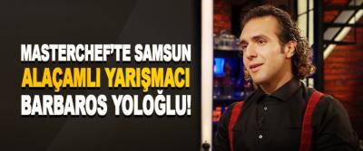 Masterchef'te Samsun Alaçamlı Yarışmacı Barbaros Yoloğlu!