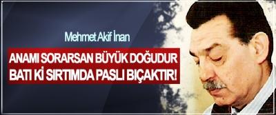 Mehmet Akif İnan; Anamı sorarsan büyük doğudur, batı ki sırtımda paslı bıçaktır!