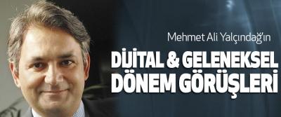 Mehmet Ali Yalçındağ'ın Dijital & Geleneksel Dönem Görüşleri