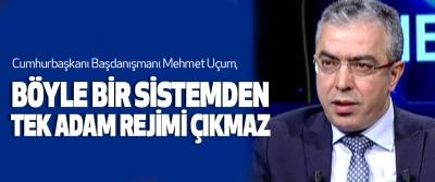 Mehmet Uçum,  Böyle Bir Sistemden Tek Adam Rejimi Çıkmaz