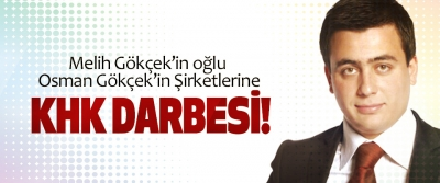 Melih Gökçek'in oğlu Osman Gökçek'in Şirketlerine Khk darbesi!