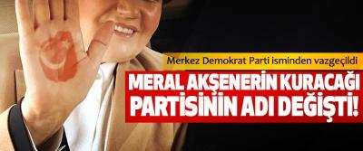 Meral Akşener'in kuracağı partisinin adı değişti!