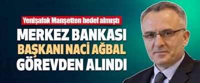 Merkez Bankası Başkanı Naci Ağbal Görevden Alındı