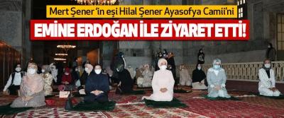 Mert Şener 'in eşi Hilal Şener Ayasofya Camii'ni Emine Erdoğan ile ziyaret etti!