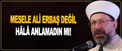 Mesele Ali Erbaş Değil Hâlâ Anlamadın Mı!