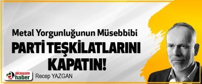 Metal Yorgunluğunun Müsebbibi  Parti teşkilatlarını kapatın!