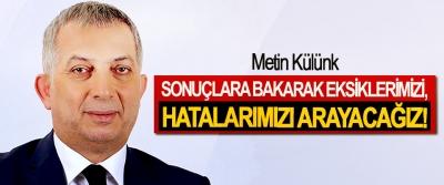 Metin Külünk: Sonuçlara Bakarak Eksiklerimizi, Hatalarımızı Arayacağız!