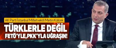 Metin Külünk, Türklerle Değil Fetö'yle, Pkk'yla Uğraşın