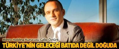 Metro Holding Kurucusu Galip Öztürk: Türkiye'nin Geleceği Batıda Değil Doğuda