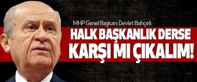 MHP Genel Başkanı Devlet Bahçeli: Halk başkanlık derse karşı mı çıkalım!