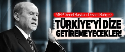MHP Genel Başkanı Devlet Bahçeli: Türkiye'yi Dize Getiremeyecekler!