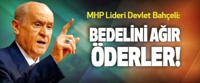 MHP Lideri Devlet Bahçeli: Bedelini ağır öderler!