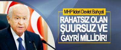 MHP lideri Devlet Bahçeli: Rahatsız Olan Şuursuz Ve Gayri Millidir!