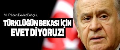MHP lideri Devlet Bahçeli, Türklüğün Bekası İçin Evet Diyoruz!
