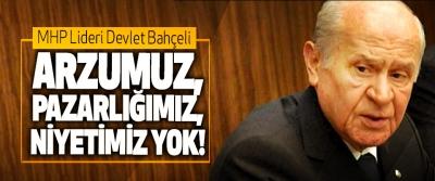 MHP Lideri Devlet Bahçeli; Arzumuz, Pazarlığımız, Niyetimiz Yok