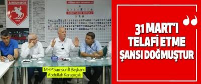 MHP Samsun İl Başkanı Abdullah Karapıçak: 31 Mart'ı Telafi Etme Şansı Doğmuştur