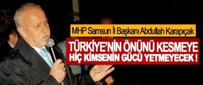 MHP Samsun İl Başkanı Abdullah Karapıçak; Türkiye'nin önünü kesmeye hiç kimsenin gücü yetmeyecek !