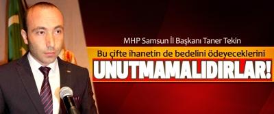 MHP Samsun İl Başkanı Taner Tekin; Bu çifte ihanetin de bedelini ödeyeceklerini Unutmamalıdırlar!