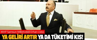 MHP Samsun Milletvekili Erhan Usta: Ya geliri artır ya da tüketimi kıs!