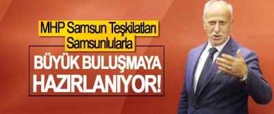 MHP Samsun teşkilatları Samsunlularla Büyük buluşmaya hazırlanıyor!