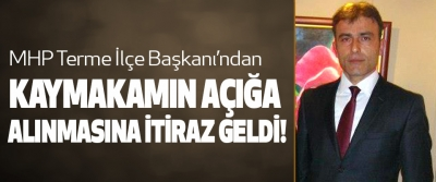 MHP Terme İlçe Başkanı'ndan Kaymakamın Açığa Alınmasına İtiraz Geldi!