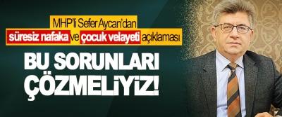 MHP'li Sefer Aycan'dan 'süresiz nafaka' ve 'çocuk velayeti' açıklaması